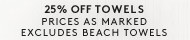 25% Off Towels - Shop now Prices as marked. Excluded Beach Towels.