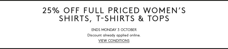 25% Off Full Priced Women's Shirts, T-Shirts & Tops. For a limited time only. Discount already applied online. View Conditions