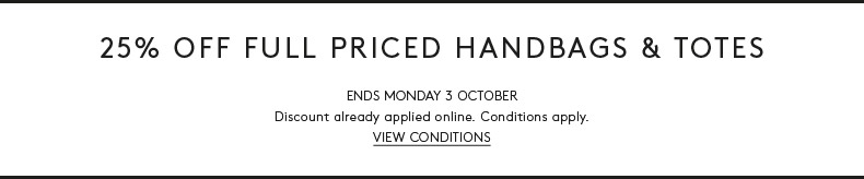 25% Off Full Priced Handbags & Totes. For a limited time only. Discount already applied online. View Conditions
